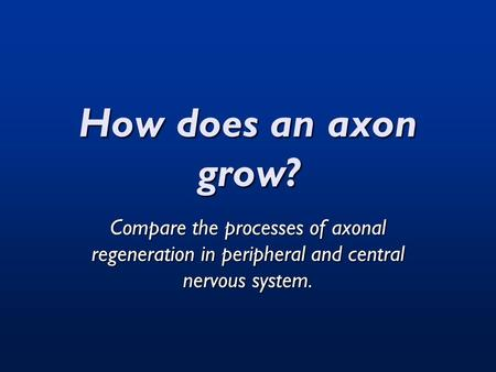 How does an axon grow? Compare the processes of axonal regeneration in peripheral and central nervous system.