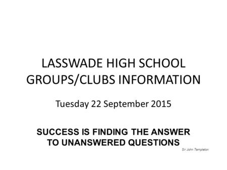 LASSWADE HIGH SCHOOL GROUPS/CLUBS INFORMATION Tuesday 22 September 2015 SUCCESS IS FINDING THE ANSWER TO UNANSWERED QUESTIONS Sir John Templeton.