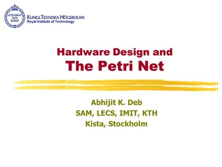 Hardware Design and The Petri Net Abhijit K. Deb SAM, LECS, IMIT, KTH Kista, Stockholm.