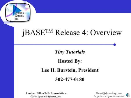 Another PillowTalk Presentation  2004 Dynamic Systems, Inc.  jBASE TM Release 4: Overview Tiny Tutorials.