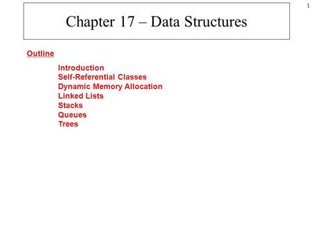 1 Chapter 17 – Data Structures Outline Introduction Self-Referential Classes Dynamic Memory Allocation Linked Lists Stacks Queues Trees.