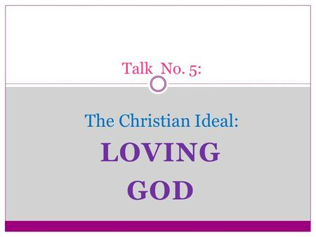 LOVING GOD Talk No. 5: The Christian Ideal:. The First and Greatest Commandment One of the scribes, when he came forward and heard them disputing and.