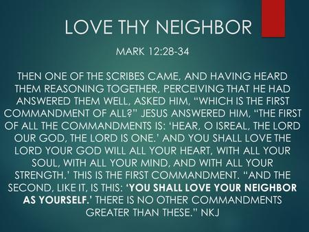 LOVE THY NEIGHBOR MARK 12:28-34 THEN ONE OF THE SCRIBES CAME, AND HAVING HEARD THEM REASONING TOGETHER, PERCEIVING THAT HE HAD ANSWERED THEM WELL, ASKED.