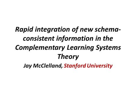 Rapid integration of new schema- consistent information in the Complementary Learning Systems Theory Jay McClelland, Stanford University.