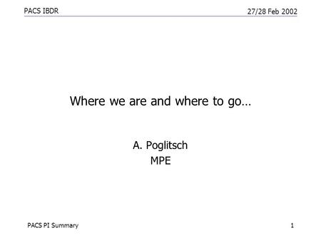 PACS IBDR 27/28 Feb 2002 PACS PI Summary1 Where we are and where to go… A. Poglitsch MPE.