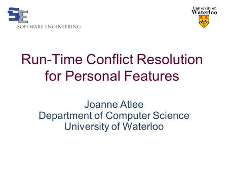 Run-Time Conflict Resolution for Personal Features Joanne Atlee Department of Computer Science University of Waterloo University of Waterloo.