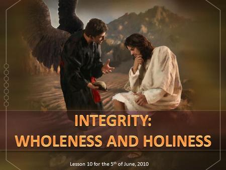 Lesson 10 for the 5 th of June, 2010. Satan will try to make us break our integrity and get away from Jesus. Only through a constant and firm reliance.