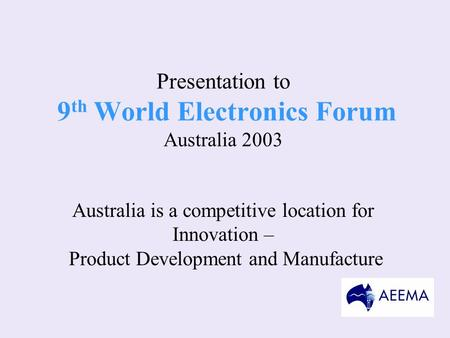 Presentation to 9 th World Electronics Forum Australia 2003 Australia is a competitive location for Innovation – Product Development and Manufacture.