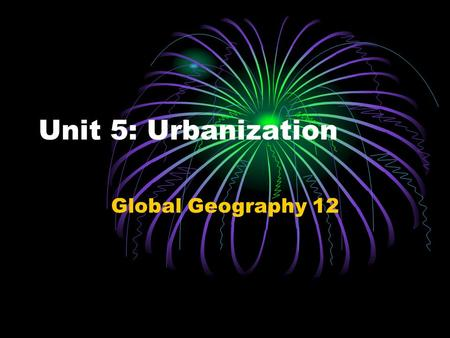 Unit 5: Urbanization Global Geography 12. Trend: ► ► There is a growing movement of people from rural to urban areas.