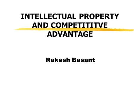 INTELLECTUAL PROPERTY AND COMPETITITVE ADVANTAGE Rakesh Basant.