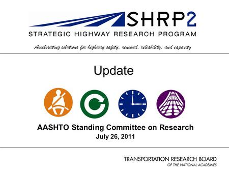 AASHTO Standing Committee on Research July 26, 2011 Accelerating solutions for highway safety, renewal, reliability, and capacity Update.
