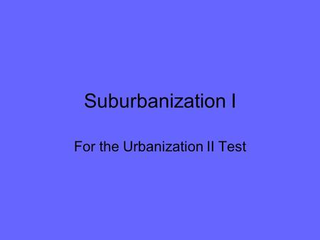 Suburbanization I For the Urbanization II Test. Industrial cities Have rapid urban growth New cities form near power sources, markets, and resources –Coalfields.