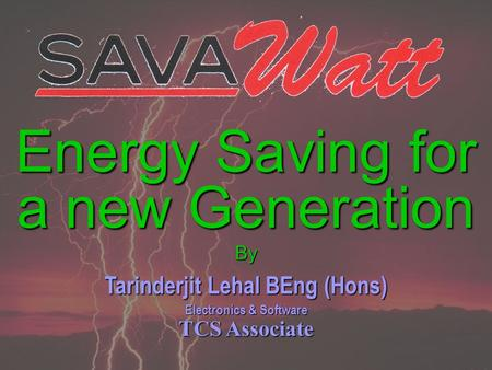 Energy Saving for a new Generation By Tarinderjit Lehal BEng (Hons) Electronics & Software TCS Associate.