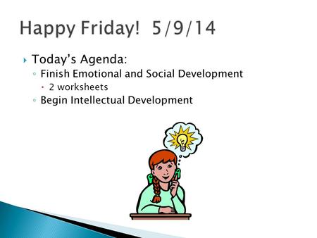  Today's Agenda: ◦ Finish Emotional and Social Development  2 worksheets ◦ Begin Intellectual Development.
