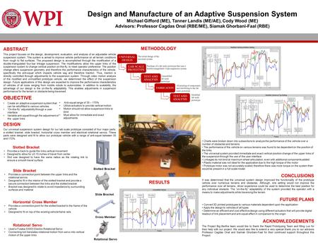 Design and Manufacture of an Adaptive Suspension System Michael Gifford (ME), Tanner Landis (ME/AE), Cody Wood (ME) Advisors: Professor Cagdas Onal (RBE/ME),