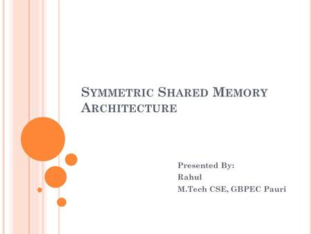 S YMMETRIC S HARED M EMORY A RCHITECTURE Presented By: Rahul M.Tech CSE, GBPEC Pauri.