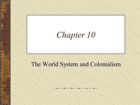 Chapter 10 The World System and Colonialism. The World System –Truly isolated societies do not exist today –Modern world system – a world in which nations.