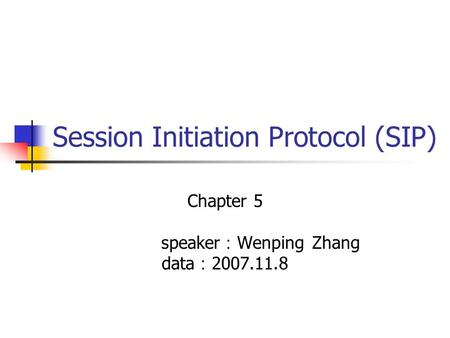 Session Initiation Protocol (SIP) Chapter 5 speaker : Wenping Zhang data : 2007.11.8.