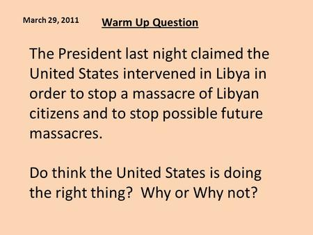 Warm Up Question March 29, 2011 The President last night claimed the United States intervened in Libya in order to stop a massacre of Libyan citizens and.
