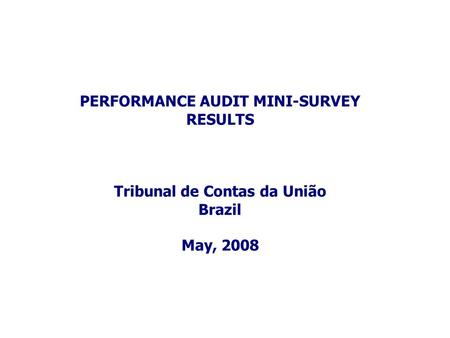 PERFORMANCE AUDIT MINI-SURVEY RESULTS Tribunal de Contas da União Brazil May, 2008.