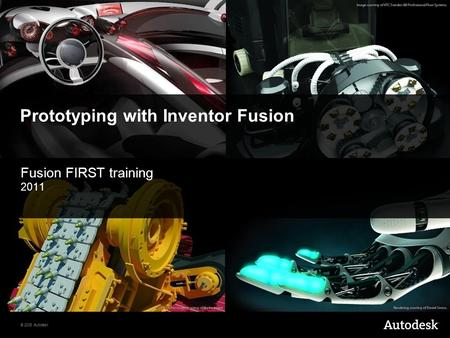 © 2008 Autodesk Prototyping with Inventor Fusion Fusion FIRST training 2011.