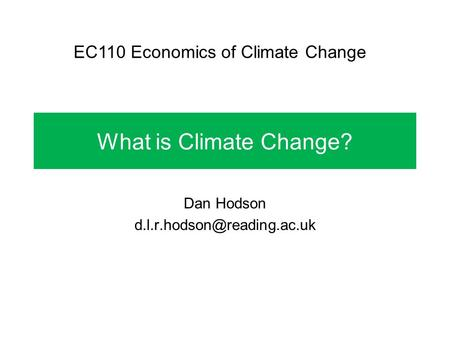 What is Climate Change? Dan Hodson EC110 Economics of Climate Change.
