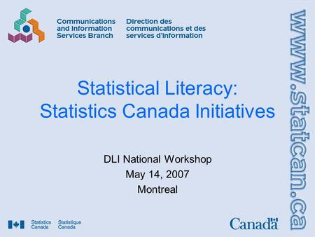 Statistical Literacy: Statistics Canada Initiatives DLI National Workshop May 14, 2007 Montreal.