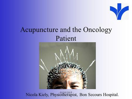 03/10/2015 Acupuncture and the Oncology Patient XXX Meeting Date Nicola Kiely, Physiotherapist, Bon Secours Hospital.