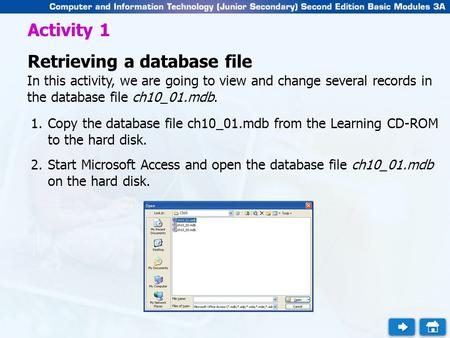Activity 1 Retrieving a database file In this activity, we are going to view and change several records in the database file ch10_01.mdb. 1.Copy the database.