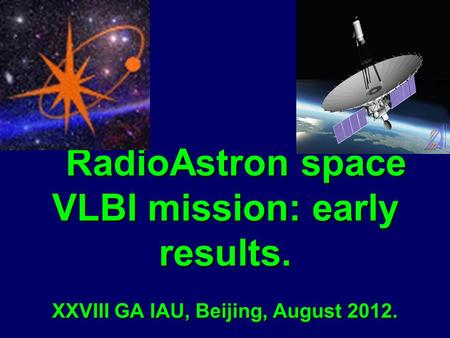 RadioAstron space VLBI mission: early results. XXVIII GA IAU, Beijing, August 2012. RadioAstron space VLBI mission: early results. XXVIII GA IAU, Beijing,