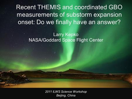 Recent THEMIS and coordinated GBO measurements of substorm expansion onset: Do we finally have an answer? Larry Kepko NASA/Goddard Space Flight Center.