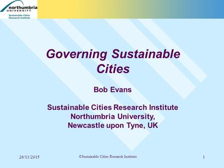26/11/20151 ©Sustainable Cities Research Institute Governing Sustainable Cities Bob Evans Sustainable Cities Research Institute Northumbria University,