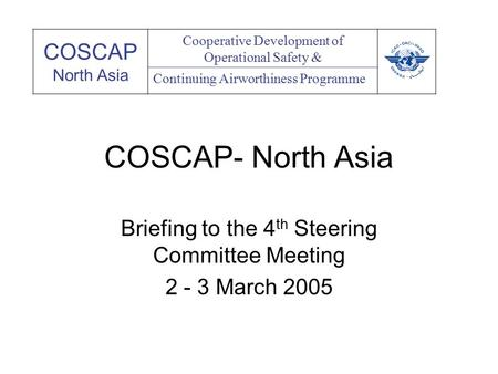 COSCAP- North Asia Briefing to the 4 th Steering Committee Meeting 2 - 3 March 2005 COSCAP North Asia Cooperative Development of Operational Safety & Continuing.