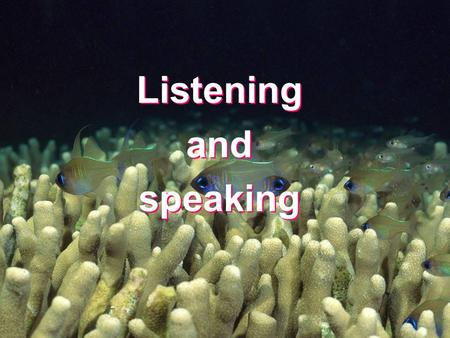 Listening and speaking Listening and speaking.