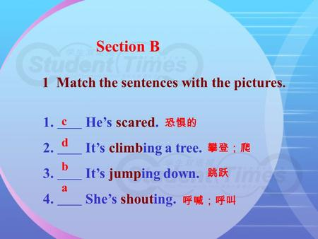 Section B 1 Match the sentences with the pictures. 1. He's scared. 2. It's climbing a tree. 3. It's jumping down. 4. She's shouting. 恐惧的 攀登;爬 跳跃 呼喊;呼叫.