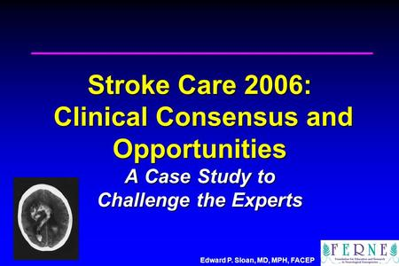 Edward P. Sloan, MD, MPH, FACEP Stroke Care 2006: Clinical Consensus and Opportunities A Case Study to Challenge the Experts.