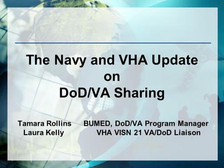 The Navy and VHA Update on DoD/VA Sharing Tamara Rollins BUMED, DoD/VA Program Manager Laura Kelly VHA VISN 21 VA/DoD Liaison.