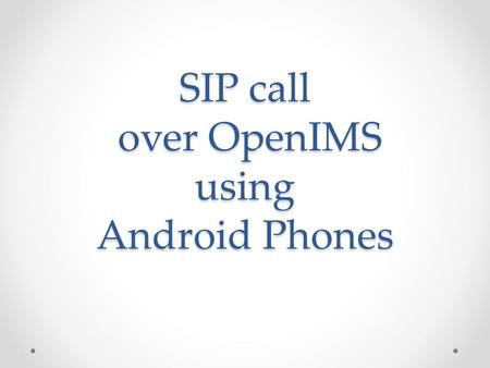 SIP call over OpenIMS using Android Phones. Objectives Get call signaling functions running over the IMS network Create a database to add and delete users.