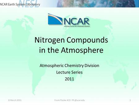 Nitrogen Compounds in the Atmosphere Atmospheric Chemistry Division Lecture Series 2011 8 March 2011Frank Flocke ACD