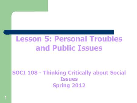 1 Lesson 5: Personal Troubles and Public Issues SOCI 108 - Thinking Critically about Social Issues Spring 2012.