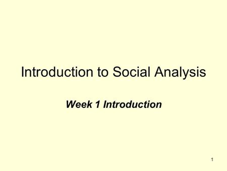 1 Introduction to Social Analysis Week 1 Introduction.