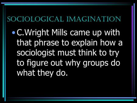 Sociological Imagination C.Wright Mills came up with that phrase to explain how a sociologist must think to try to figure out why groups do what they do.