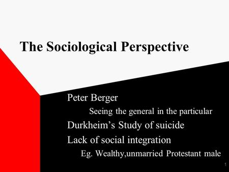 1 The Sociological Perspective Peter Berger Seeing the general in the particular Durkheim's Study of suicide Lack of social integration Eg. Wealthy,unmarried.