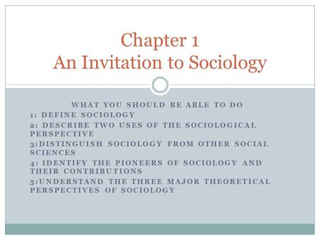 WHAT YOU SHOULD BE ABLE TO DO 1: DEFINE SOCIOLOGY 2: DESCRIBE TWO USES OF THE SOCIOLOGICAL PERSPECTIVE 3:DISTINGUISH SOCIOLOGY FROM OTHER SOCIAL SCIENCES.