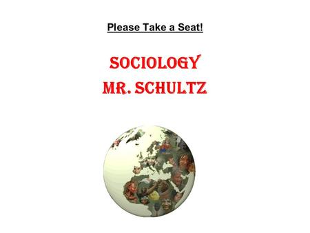 Please Take a Seat! Sociology Mr. Schultz.