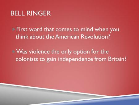 BELL RINGER  First word that comes to mind when you think about the American Revolution?  Was violence the only option for the colonists to gain independence.