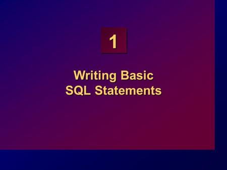 1 Writing Basic SQL Statements. 1-2 Objectives At the end of this lesson, you should be able to: List the capabilities of SQL SELECT statements Execute.