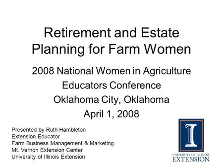Retirement and Estate Planning for Farm Women 2008 National Women in Agriculture Educators Conference Oklahoma City, Oklahoma April 1, 2008 Presented by.