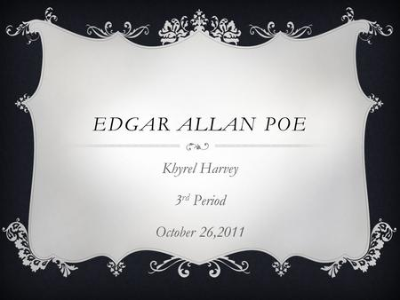 EDGAR ALLAN POE Khyrel Harvey 3 rd Period October 26,2011.