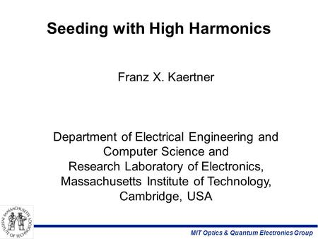 MIT Optics & Quantum Electronics Group Seeding with High Harmonics Franz X. Kaertner Department of Electrical Engineering and Computer Science and Research.